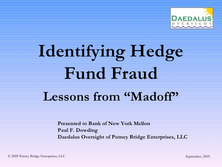 "Identifying Hedge Fund Fraud Lessons from ""Madoff"" Presented to Bank of New York Mellon Paul F. Dowding Daedalus Oversight..."