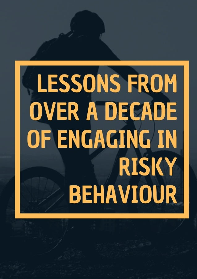 LESSONS FROM OVER A DECADE OF ENGAGING IN RISKY BEHAVIOUR