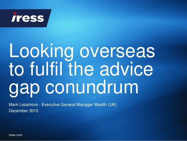 iress.com Looking overseas to fulfil the advice gap conundrum Mark Loosmore - Executive General Manager Wealth (UK) Decemb...