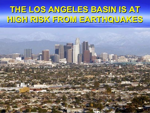 THE LOS ANGELES BASIN IS ATHIGH RISK FROM EARTHQUAKES