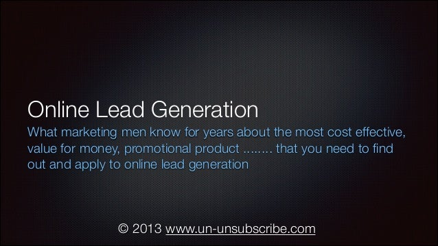 Online Lead Generation What marketing men know for years about the most cost effective, value for money, promotional produ...