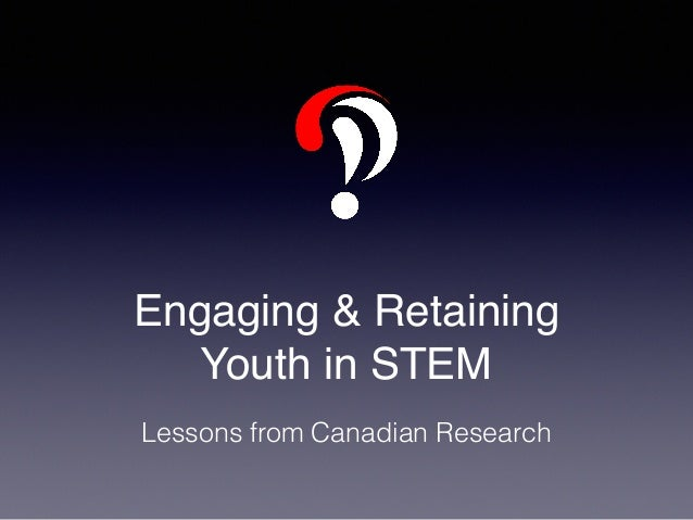 Engaging & Retaining Youth in STEM Lessons from Canadian Research