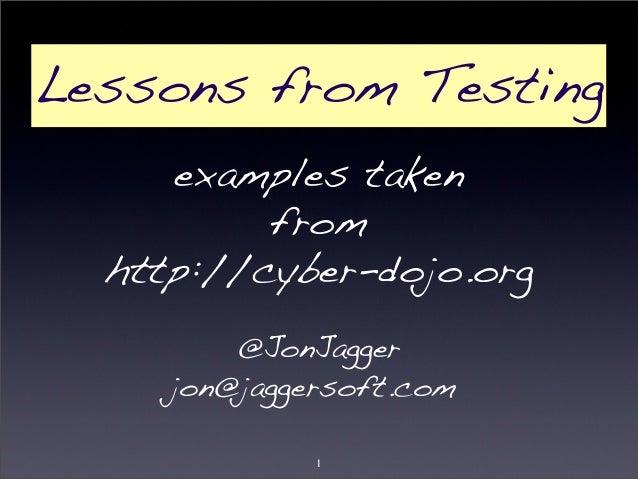 Lessons from Testing  examples taken  from  http://cyber-dojo.org  @JonJagger  jon@jaggersoft.com  1