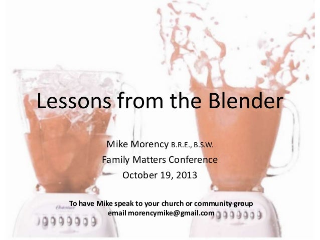 Lessons from the Blender Mike Morency B.R.E., B.S.W. Family Matters Conference October 19, 2013 To have Mike speak to your...