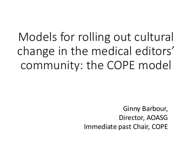Models for rolling out cultural change in the medical editors' community: the COPE model Ginny Barbour, Director, AOASG Im...