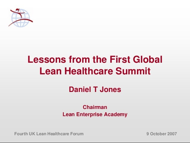Fourth UK Lean Healthcare Forum 9 October 2007 Lessons from the First Global Lean Healthcare Summit Daniel T Jones Chairma...