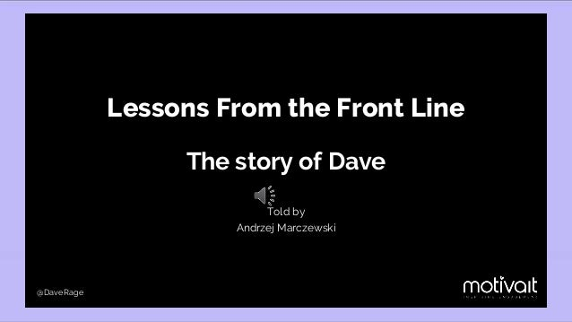 Lessons From the Front Line The story of Dave Told by Andrzej Marczewski @DaveRage