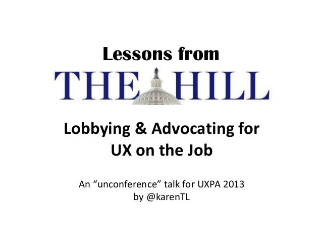 """Lessons from Lobbying & Advocating for UX on the Job An """"unconference"""" talk for UXPA 2013 by @karenTL"""