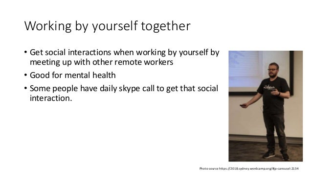 Working by yourself together • Get social interactions when working by yourself by meeting up with other remote workers • ...