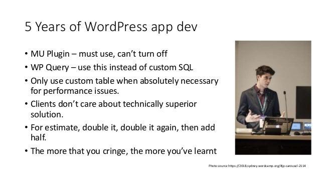 5 Years of WordPress app dev Photo source https://2018.sydney.wordcamp.org/#jp-carousel-2114 • MU Plugin – must use, can't...