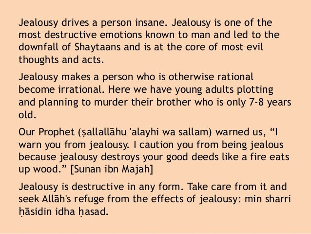 Jealousy drives a person insane. Jealousy is one of the most destructive emotions known to man and led to the downfall of ...