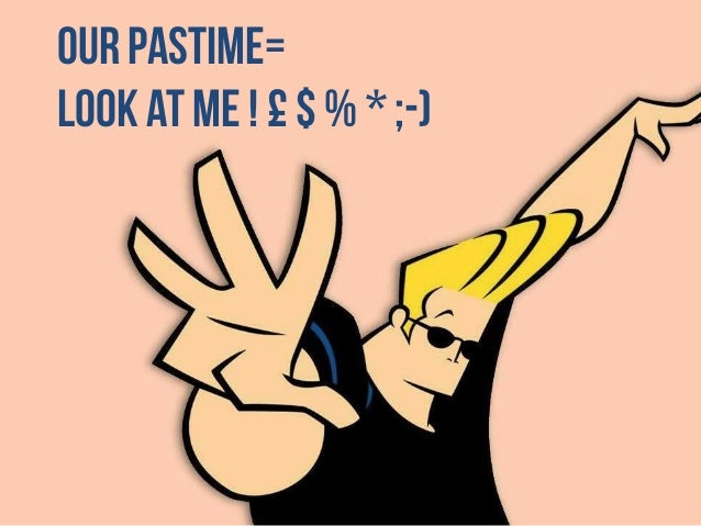 Our pastime= LOOK AT ME ! £ $ % * ;-)