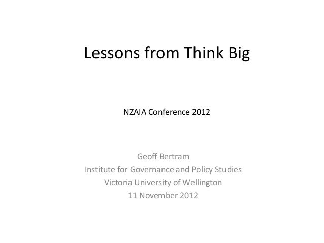 Lessons from Think Big          NZAIA Conference 2012               Geoff BertramInstitute for Governance and Policy Studi...