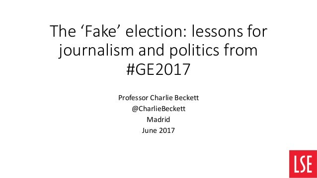 The 'Fake' election: lessons for journalism and politics from #GE2017 Professor Charlie Beckett @CharlieBeckett Madrid Jun...