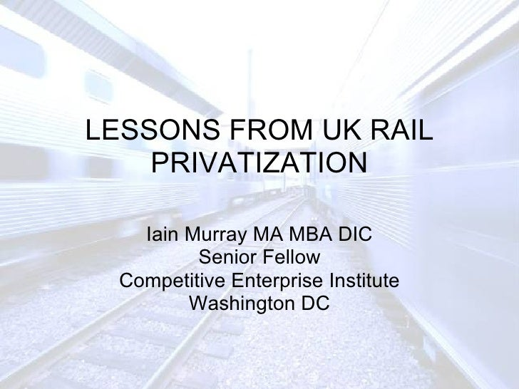 LESSONS FROM UK RAIL PRIVATIZATION Iain Murray MA MBA DIC Senior Fellow Competitive Enterprise Institute Washington DC