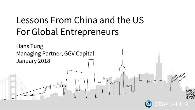 Lessons From China and the US For Global Entrepreneurs Hans Tung Managing Partner, GGV Capital January 2018