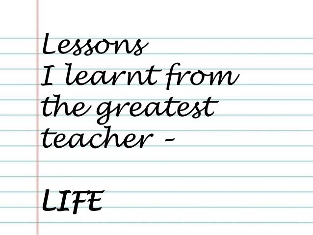 Lessons I learnt from the greatest teacher – LIFE