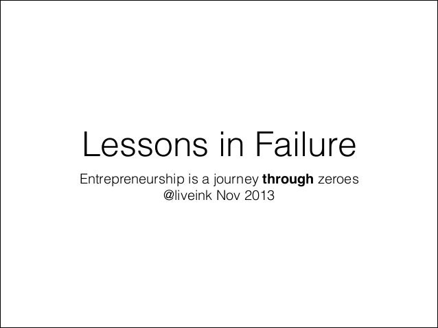 Lessons in Failure Entrepreneurship is a journey through zeroes @liveink Nov 2013
