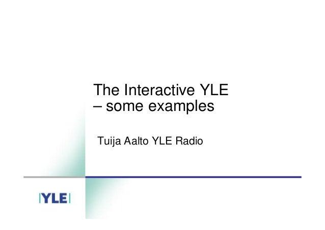 The Interactive YLE –some examples Tuija Aalto YLE Radio