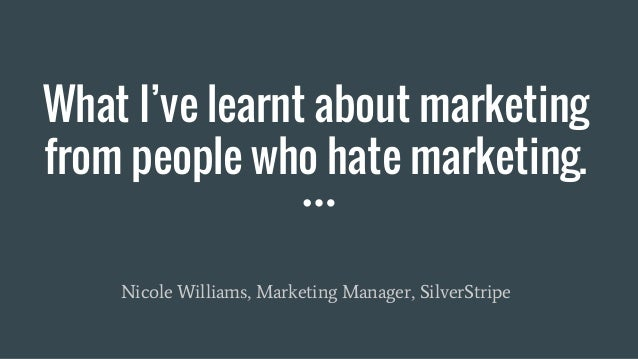 What I've learnt about marketing from people who hate marketing. Nicole Williams, Marketing Manager, SilverStripe