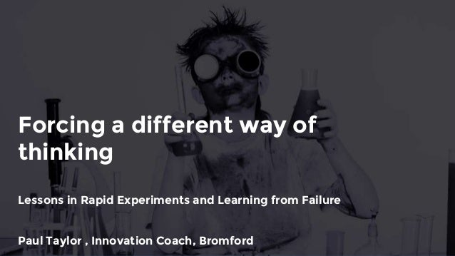 Forcing a different way of thinking Lessons in Rapid Experiments and Learning from Failure Paul Taylor , Innovation Coach,...
