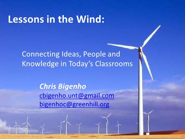 Lessons in the Wind:<br />Connecting Ideas, People and Knowledge in Today's Classrooms<br />Chris Bigenho<br />cbigenho.un...