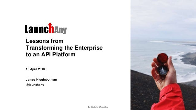 Confidential and Proprietary Lessons from Transforming the Enterprise to an API Platform 10 April 2018 James Higginbotham ...