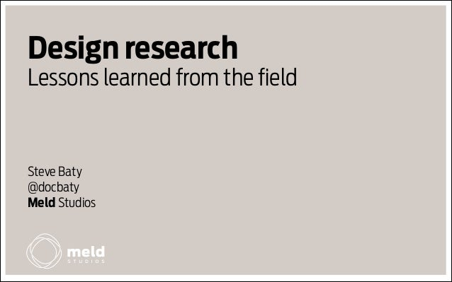 Design research Lessons learned from the field  Steve Baty @docbaty Meld Studios