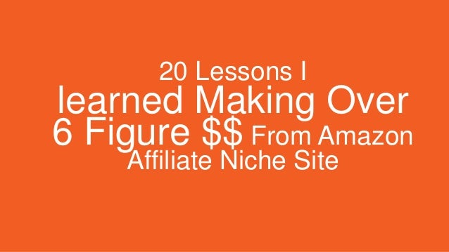 20 Lessons I learned Making Over 6 Figure $$ From Amazon Affiliate Niche Site