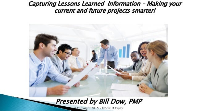 Capturing Lessons Learned Information – Making your current and future projects smarter! Presented by Bill Dow, PMP © Copy...