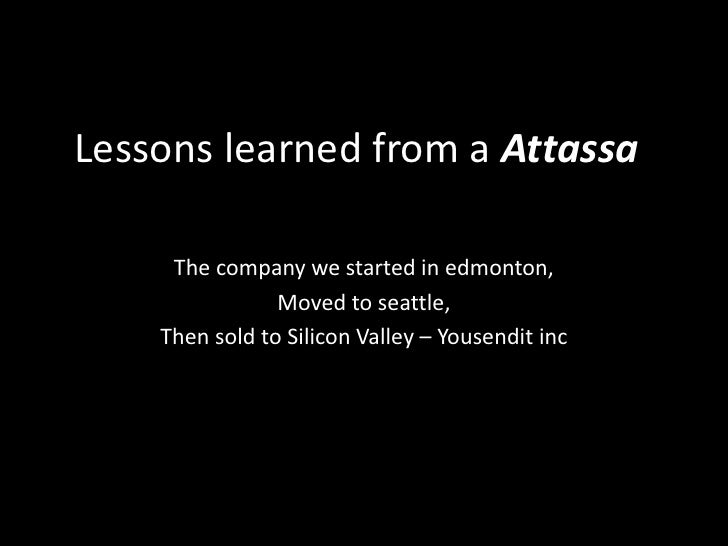 Lessons learned from a Attassa<br />The company we started in edmonton,<br />Moved to seattle,<br />Then sold to Silicon V...