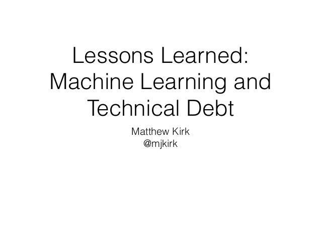 Lessons Learned: Machine Learning and Technical Debt Matthew Kirk @mjkirk