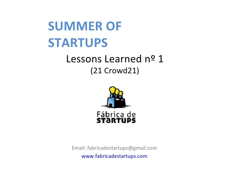 SUMMER OFSTARTUPS  Lessons Learned nº 1          (21 Crowd21)   Email: fabricadestartups@gmail.com      www.fabricadestart...
