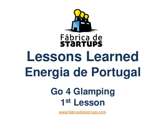 Lessons LearnedEnergia de PortugalGo 4 Glamping1st Lessonwww.fabricadestartups.com