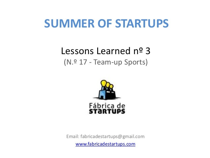 SUMMER OF STARTUPS  Lessons Learned nº 3  (N.º 17 - Team-up Sports)   Email: fabricadestartups@gmail.com      www.fabricad...