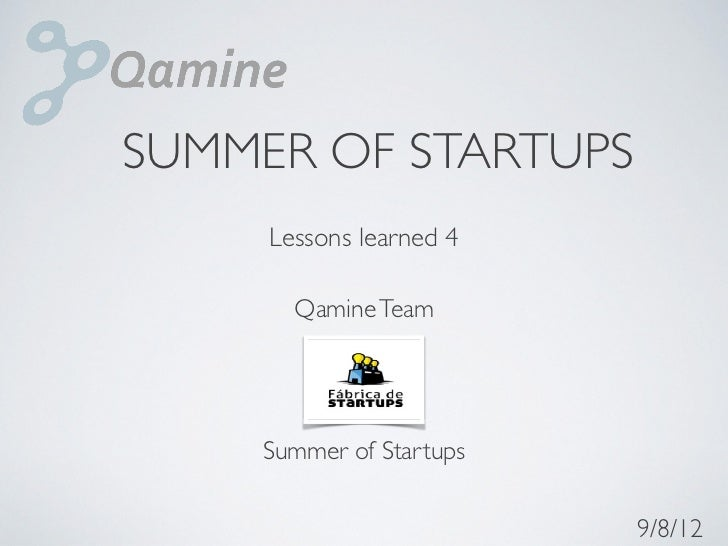 SUMMER OF STARTUPS     Lessons learned 4       Qamine Team    Summer of Startups                         9/8/12