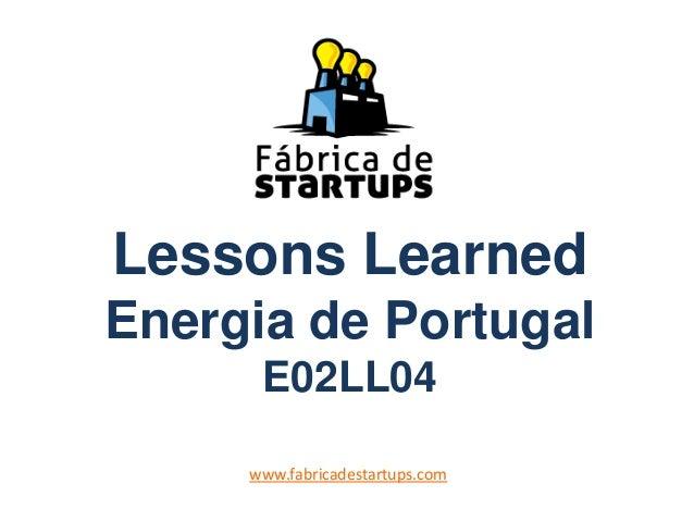 Lessons LearnedEnergia de PortugalE02LL04www.fabricadestartups.com