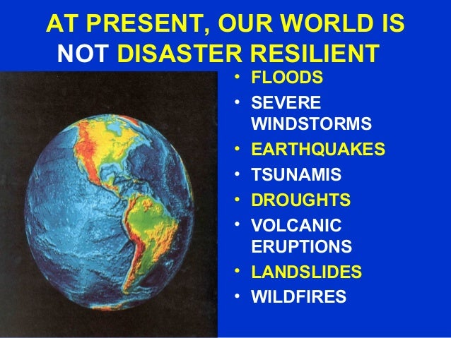 AT PRESENT, OUR WORLD IS NOT DISASTER RESILIENT • FLOODS • SEVERE WINDSTORMS • EARTHQUAKES • TSUNAMIS • DROUGHTS • VOLCANI...