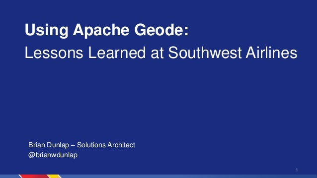 Using Apache Geode: Lessons Learned at Southwest Airlines 1 Brian Dunlap – Solutions Architect @brianwdunlap
