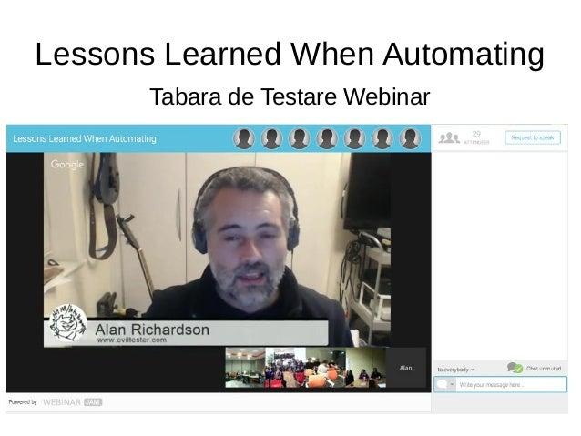 Lessons Learned When Automating Tabara de Testare Webinar Alan Richardson @EvilTester alan@compendiumdev.co.uk EvilTester....