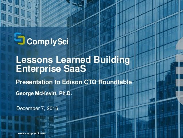 1 Lessons Learned Building Enterprise SaaS Presentation to Edison CTO Roundtable George McKevitt, Ph.D. December 7, 2016 w...