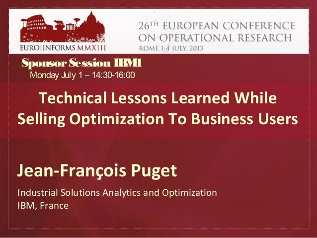 Technical Lessons Learned While Selling Optimization To Business Users Jean-François Puget Industrial Solutions Analytics ...