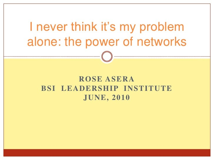 Rose ASera<br />BSI  Leadership  Institute <br />June, 2010 <br />I never think it's my problem alone: the power of networ...
