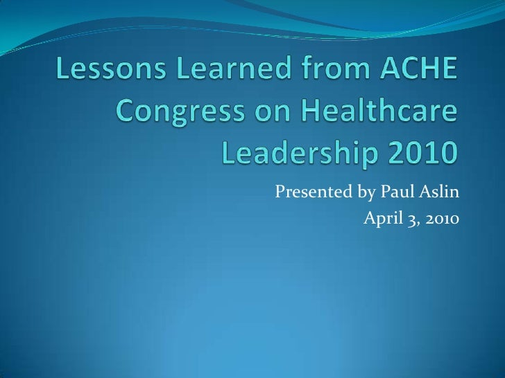 Lessons Learned from ACHE Congress on Healthcare Leadership 2010<br />Presented by Paul Aslin<br />April 3, 2010<br />