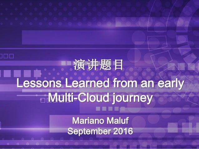 演讲题目 Lessons Learned from an early Multi-Cloud journey Mariano Maluf September 2016