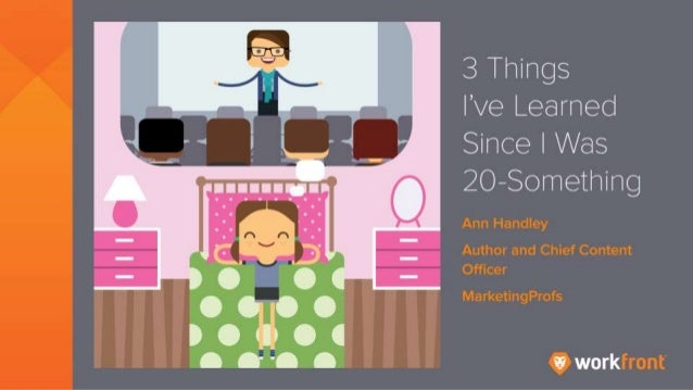 3 Things I've Learned Since I Was 20- Something By Ann Handley Author and Chief Content Officer MarketingProfs