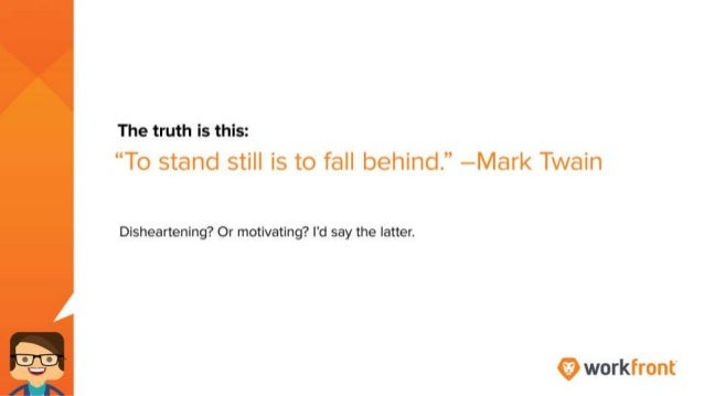 The truth is this: To stand still is to fall behind. -- Mark Twain Disheartening? Or motivating? I'd say the latter.