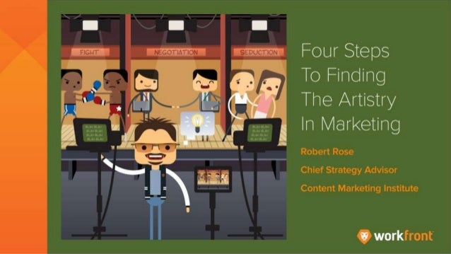 Four Steps to Finding the Artistry in Marketing By Robert Rose, Chief Strategy Advisor, Content Marketing Institute
