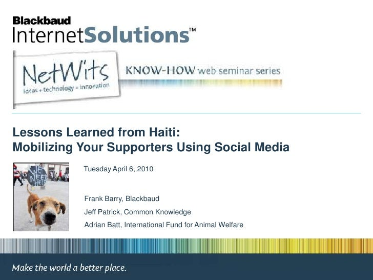 Lessons Learned from Haiti: Mobilizing Your Supporters Using Social Media<br />Tuesday April 6, 2010<br />Frank Barry, Bla...