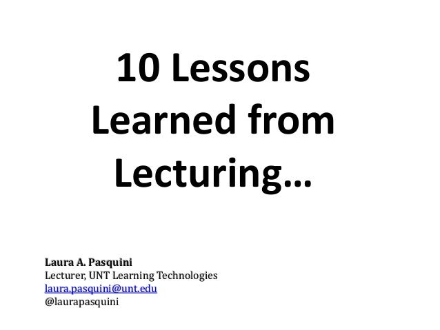 10 Lessons  Learned from  Lecturing…  Laura A. Pasquini  Lecturer, UNT Learning Technologies  laura.pasquini@unt.edu  @lau...